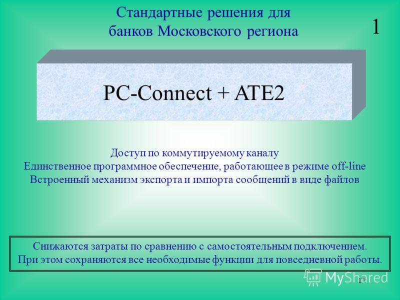 17 Стандартные решения для банков Московского региона PC-Connect + ATE2 Снижаются затраты по сравнению с самостоятельным подключением. При этом сохраняются все необходимые функции для повседневной работы. 1 Доступ по коммутируемому каналу Единственно