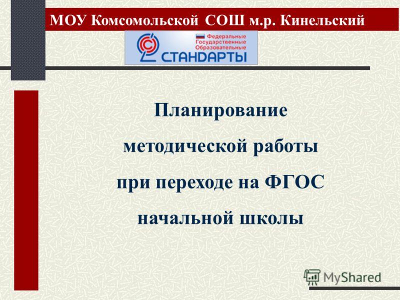 Планирование методической работы при переходе на ФГОС начальной школы МОУ Комсомольской СОШ м.р. Кинельский