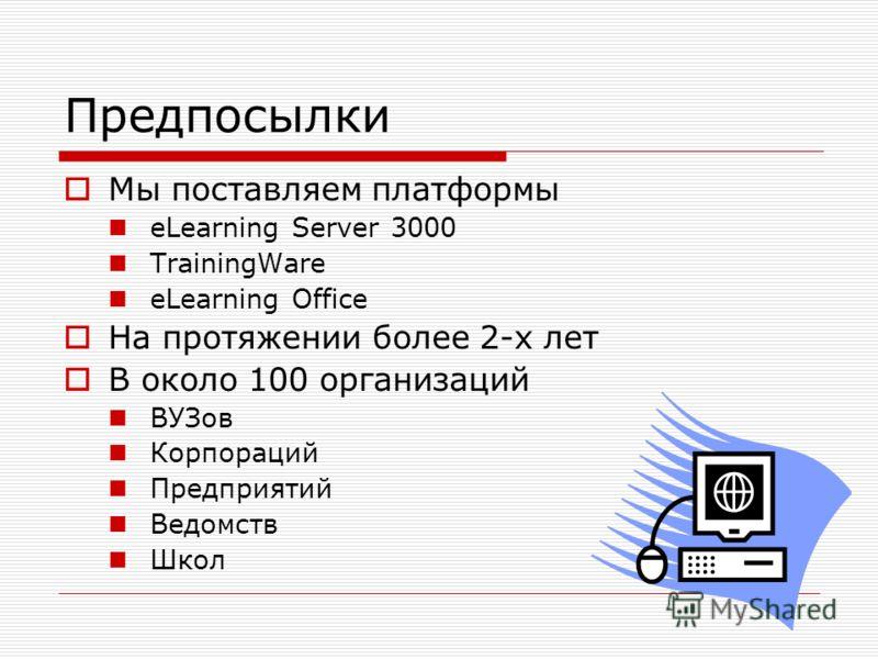 Предпосылки Мы поставляем платформы eLearning Server 3000 TrainingWare eLearning Office На протяжении более 2-х лет В около 100 организаций ВУЗов Корпораций Предприятий Ведомств Школ