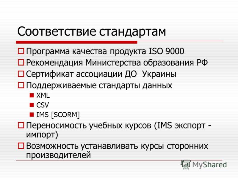 Соответствие стандартам Программа качества продукта ISO 9000 Рекомендация Министерства образования РФ Сертификат ассоциации ДО Украины Поддерживаемые стандарты данных XML CSV IMS [SCORM] Переносимость учебных курсов (IMS экспорт - импорт) Возможность