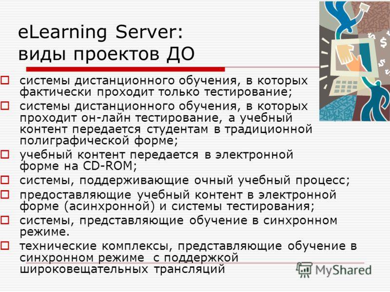 eLearning Server: виды проектов ДО системы дистанционного обучения, в которых фактически проходит только тестирование; системы дистанционного обучения, в которых проходит он-лайн тестирование, а учебный контент передается студентам в традиционной пол