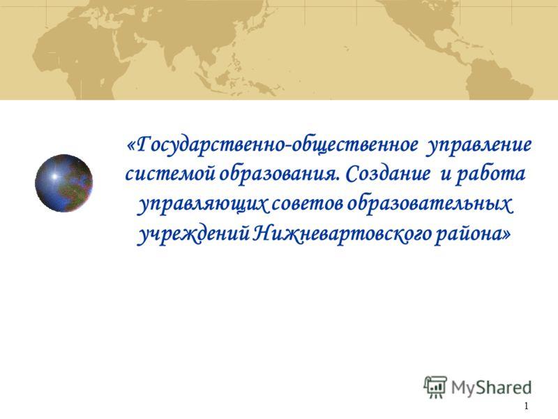 1 «Государственно-общественное управление системой образования. Создание и работа управляющих советов образовательных учреждений Нижневартовского района»