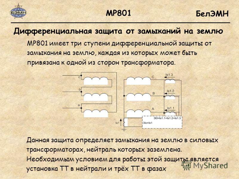 БелЭМН Дифференциальная защита от замыканий на землю МР801 МР801 имеет три ступени дифференциальной защиты от замыкания на землю, каждая из которых может быть привязана к одной из сторон трансформатора. Данная защита определяет замыкания на землю в с