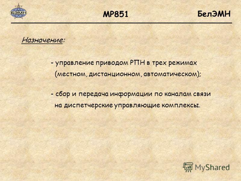 БелЭМН Назначение: МР851 - управление приводом РПН в трех режимах (местном, дистанционном, автоматическом); - сбор и передача информации по каналам связи на диспетчерские управляющие комплексы.
