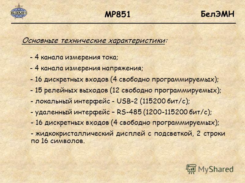 БелЭМН Основные технические характеристики: МР851 - 4 канала измерения тока; - 4 канала измерения напряжения; - 16 дискретных входов (4 свободно программируемых); - 15 релейных выходов (12 свободно программируемых); - локальный интерфейс - USB-2 (115