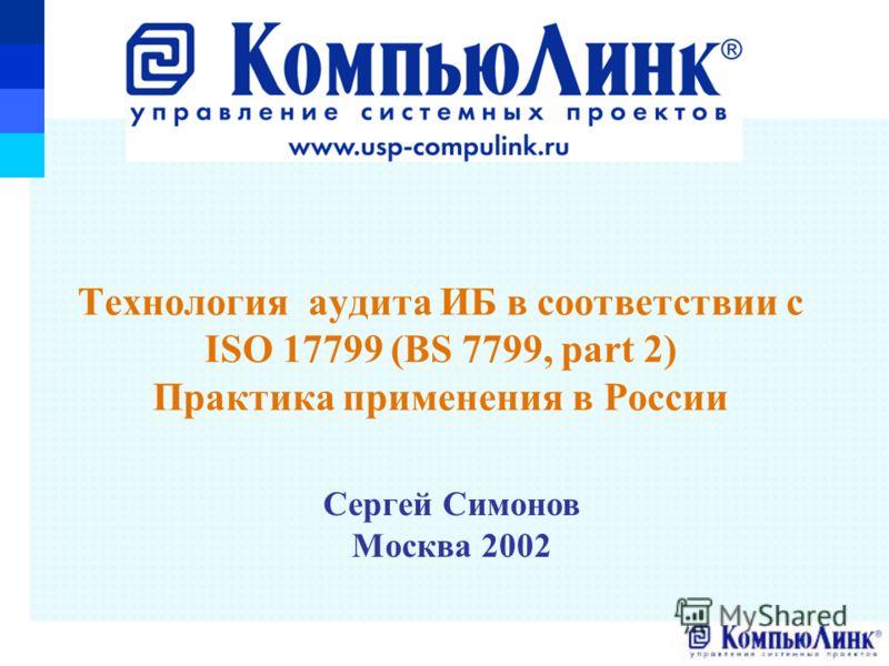 Сергей Симонов Москва 2002 Технология аудита ИБ в соответствии с ISO 17799 (BS 7799, part 2) Практика применения в России