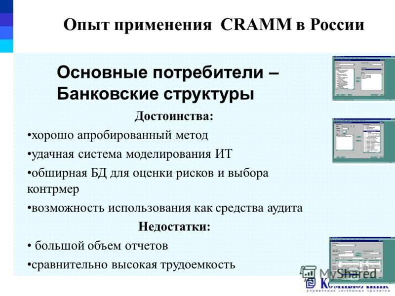 Опыт применения CRAMM в России Достоинства: хорошо апробированный метод удачная система моделирования ИТ обширная БД для оценки рисков и выбора контрмер возможность использования как средства аудита Недостатки: большой объем отчетов сравнительно высо