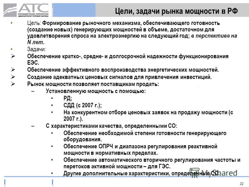 22 Цели, задачи рынка мощности в РФ Цель: Формирование рыночного механизма, обеспечивающего готовность (создание новых) генерирующих мощностей в объеме, достаточном для удовлетворения спроса на электроэнергию на следующий год; в перспективе на N лет.