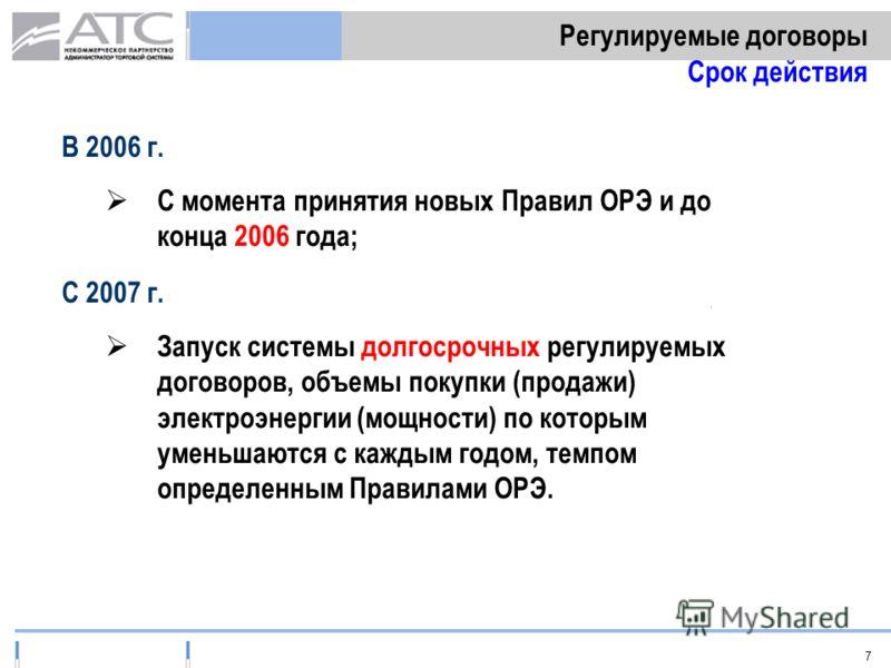 7 Регулируемые договоры Срок действия В 2006 г. С момента принятия новых Правил ОРЭ и до конца 2006 года; С 2007 г. Запуск системы долгосрочных регулируемых договоров, объемы покупки (продажи) электроэнергии (мощности) по которым уменьшаются с каждым