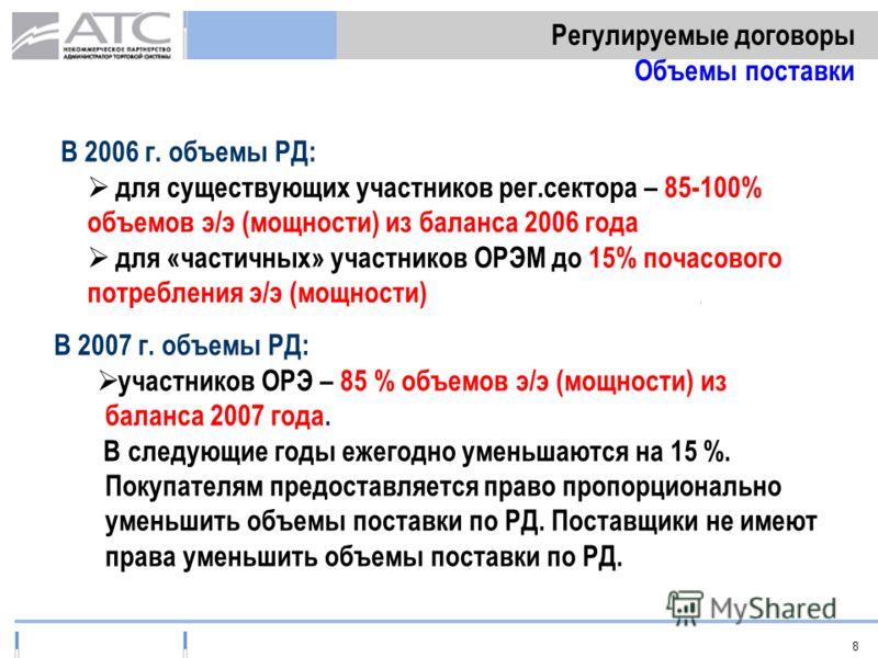 8 Регулируемые договоры Объемы поставки В 2006 г. объемы РД: для существующих участников рег.сектора – 85-100% объемов э/э (мощности) из баланса 2006 года для «частичных» участников ОРЭМ до 15% почасового потребления э/э (мощности) В 2007 г. объемы Р