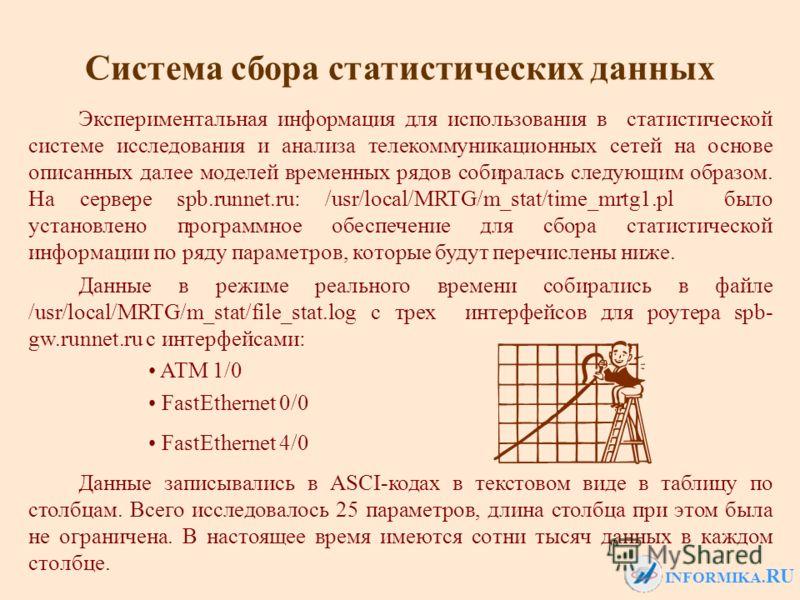 INFORMIKA. RU Данные в режиме реального времени собирались в файле /usr/local/MRTG/m_stat/file_stat.log с трех интерфейсов для роутера spb- gw.runnet.ru с интерфейсами: ATM 1/0 FastEthernet 0/0 FastEthernet 4/0 Данные записывались в ASCI-кодах в текс