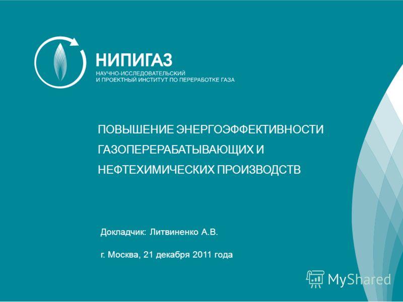 ПОВЫШЕНИЕ ЭНЕРГОЭФФЕКТИВНОСТИ ГАЗОПЕРЕРАБАТЫВАЮЩИХ И НЕФТЕХИМИЧЕСКИХ ПРОИЗВОДСТВ Докладчик: Литвиненко А.В. г. Москва, 21 декабря 2011 года