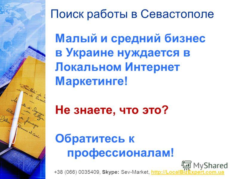 Поиск работы в Севастополе Малый и средний бизнес в Украине нуждается в Локальном Интернет Маркетинге! Не знаете, что это? Обратитесь к профессионалам! +38 (066) 0035409, Skype: Sev-Market, http://LocalBizExpert.com.uahttp://LocalBizExpert.com.ua