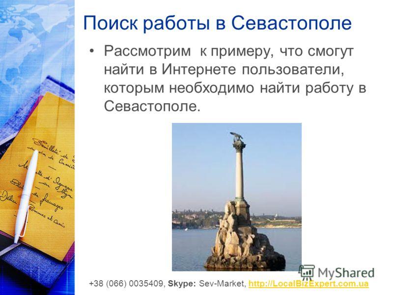 Поиск работы в Севастополе Рассмотрим к примеру, что смогут найти в Интернете пользователи, которым необходимо найти работу в Севастополе. +38 (066) 0035409, Skype: Sev-Market, http://LocalBizExpert.com.uahttp://LocalBizExpert.com.ua