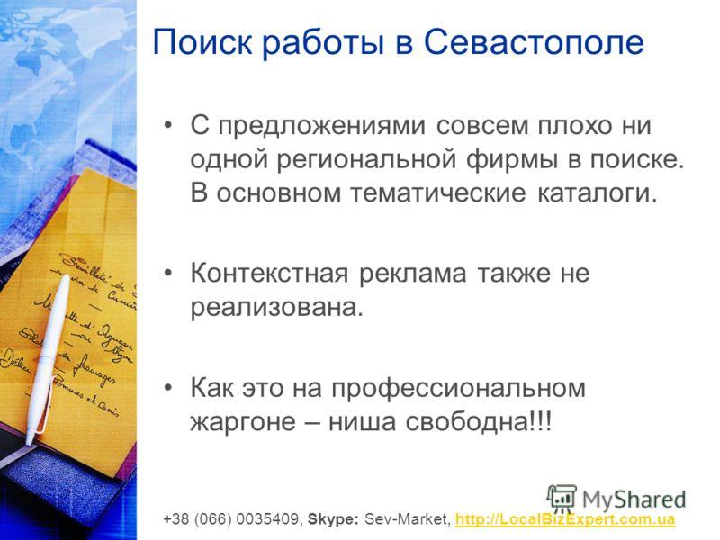 Поиск работы в Севастополе С предложениями совсем плохо ни одной региональной фирмы в поиске. В основном тематические каталоги. Контекстная реклама также не реализована. Как это на профессиональном жаргоне – ниша свободна!!! +38 (066) 0035409, Skype: