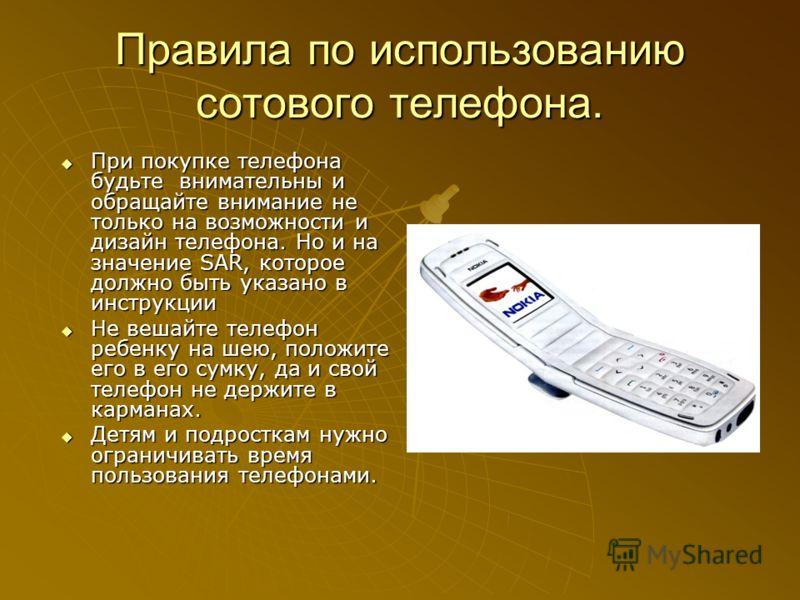 Правила по использованию сотового телефона. При покупке телефона будьте внимательны и обращайте внимание не только на возможности и дизайн телефона. Но и на значение SAR, которое должно быть указано в инструкции При покупке телефона будьте внимательн