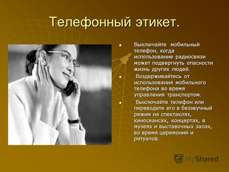 Телефонный этикет. Выключайте мобильный телефон, когда использование радиосвязи может подвергнуть опасности жизнь других людей. Выключайте мобильный телефон, когда использование радиосвязи может подвергнуть опасности жизнь других людей. Воздерживайте