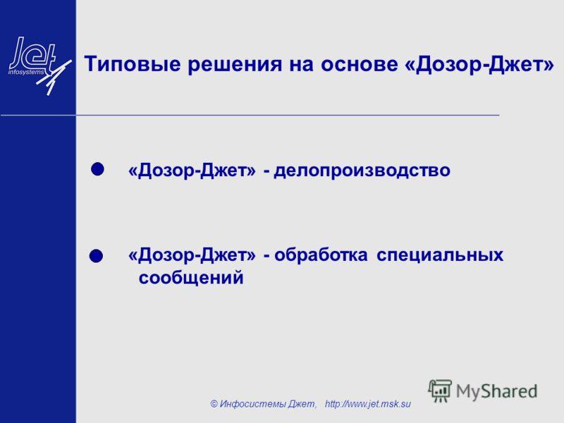 © Инфосистемы Джет, http://www.jet.msk.su Типовые решения на основе «Дозор-Джет» «Дозор-Джет» - делопроизводство «Дозор-Джет» - обработка специальных сообщений