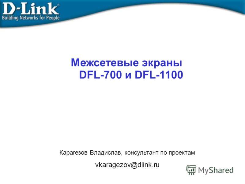 Межсетевые экраны DFL-700 и DFL-1100 Карагезов Владислав, консультант по проектам vkaragezov@dlink.ru