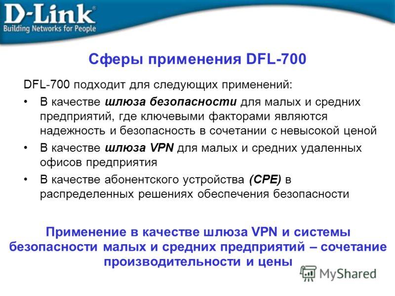 DFL-700 подходит для следующих применений: В качестве шлюза безопасности для малых и средних предприятий, где ключевыми факторами являются надежность и безопасность в сочетании с невысокой ценой В качестве шлюза VPN для малых и средних удаленных офис