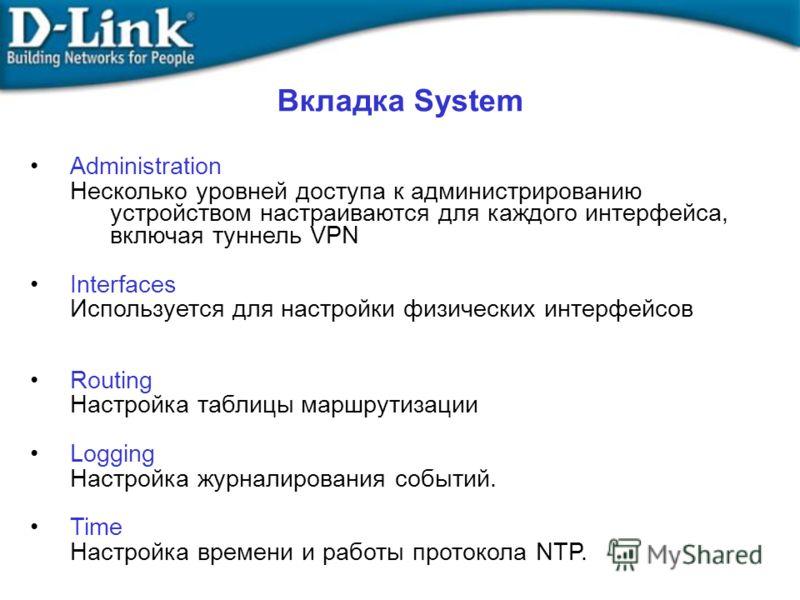 Вкладка System Administration Несколько уровней доступа к администрированию устройством настраиваются для каждого интерфейса, включая туннель VPN Interfaces Используется для настройки физических интерфейсов Routing Настройка таблицы маршрутизации Log