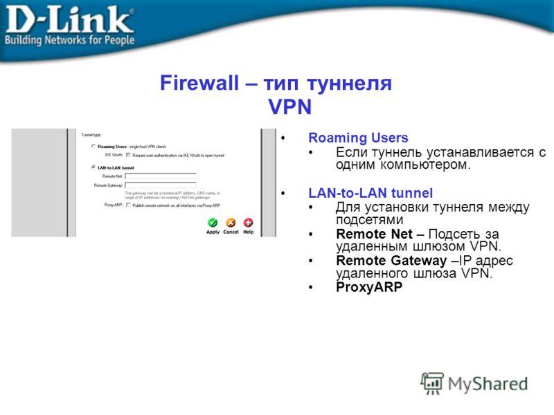 Roaming Users Если туннель устанавливается с одним компьютером. LAN-to-LAN tunnel Для установки туннеля между подсетями Remote Net – Подсеть за удаленным шлюзом VPN. Remote Gateway –IP адрес удаленного шлюза VPN. ProxyARP Firewall – тип туннеля VPN