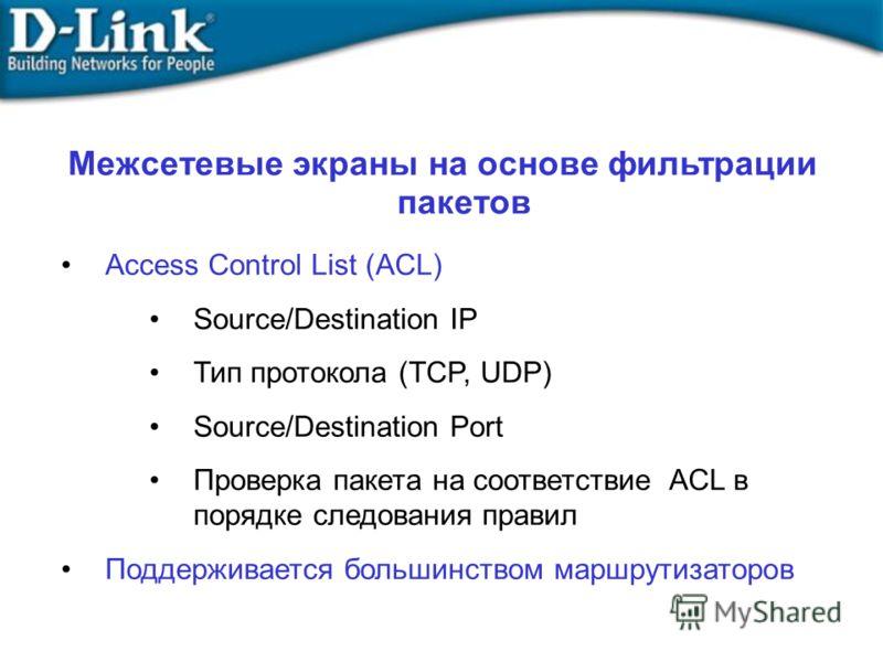 Межсетевые экраны на основе фильтрации пакетов Access Control List (ACL) Source/Destination IP Тип протокола (TCP, UDP) Source/Destination Port Проверка пакета на соответствие ACL в порядке следования правил Поддерживается большинством маршрутизаторо
