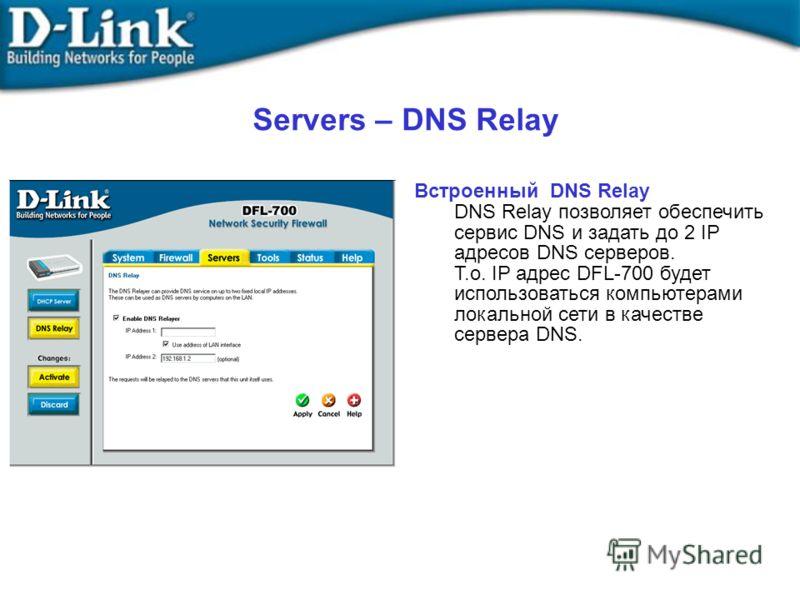 Встроенный DNS Relay DNS Relay позволяет обеспечить сервис DNS и задать до 2 IP адресов DNS серверов. Т.о. IP адрес DFL-700 будет использоваться компьютерами локальной сети в качестве сервера DNS. Servers – DNS Relay