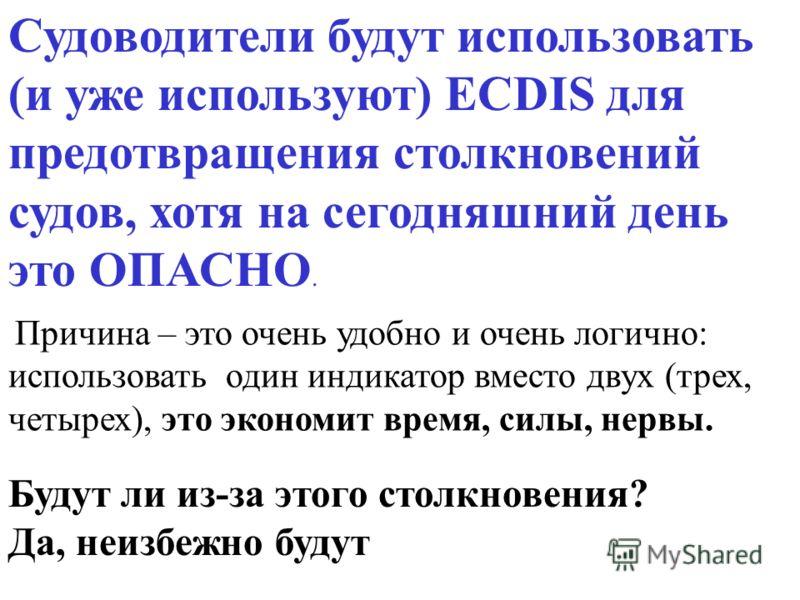 Судоводители будут использовать (и уже используют) ECDIS для предотвращения столкновений судов, хотя на сегодняшний день это ОПАСНО. Будут ли из-за этого столкновения? Да, неизбежно будут Причина – это очень удобно и очень логично: использовать один