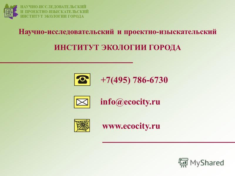 www.ecocity.ru +7(495) 786-6730 info@ecocity.ru НАУЧНО-ИССЛЕДОВАТЕЛЬСКИЙ И ПРОЕКТНО-ИЗЫСКАТЕЛЬСКИЙ ИНСТИТУТ ЭКОЛОГИИ ГОРОДА Научно-исследовательский и проектно-изыскательский ИНСТИТУТ ЭКОЛОГИИ ГОРОДА