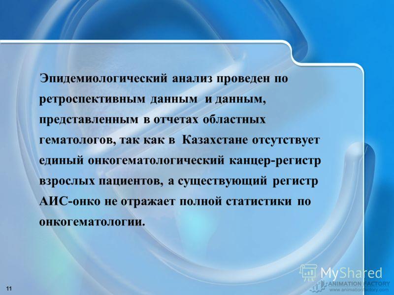 11 Эпидемиологический анализ проведен по ретроспективным данным и данным, представленным в отчетах областных гематологов, так как в Казахстане отсутствует единый онкогематологический канцер-регистр взрослых пациентов, а существующий регистр АИС-онко