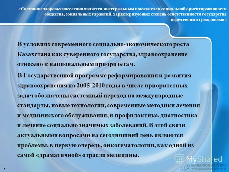 2 В условиях современного социально-экономического роста Казахстана как суверенного государства, здравоохранение отнесено к национальным приоритетам. В Государственной программе реформирования и развития здравоохранения на 2005-2010 годы в числе прио