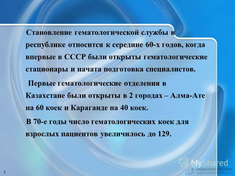 3 Становление гематологической службы в республике относится к середине 60-х годов, когда впервые в СССР были открыты гематологические стационары и начата подготовка специалистов. Первые гематологические отделения в Казахстане были открыты в 2 города
