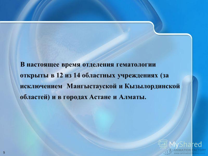 5 В настоящее время отделения гематологии открыты в 12 из 14 областных учреждениях (за исключением Мангыстауской и Кызылординской областей) и в городах Астане и Алматы.