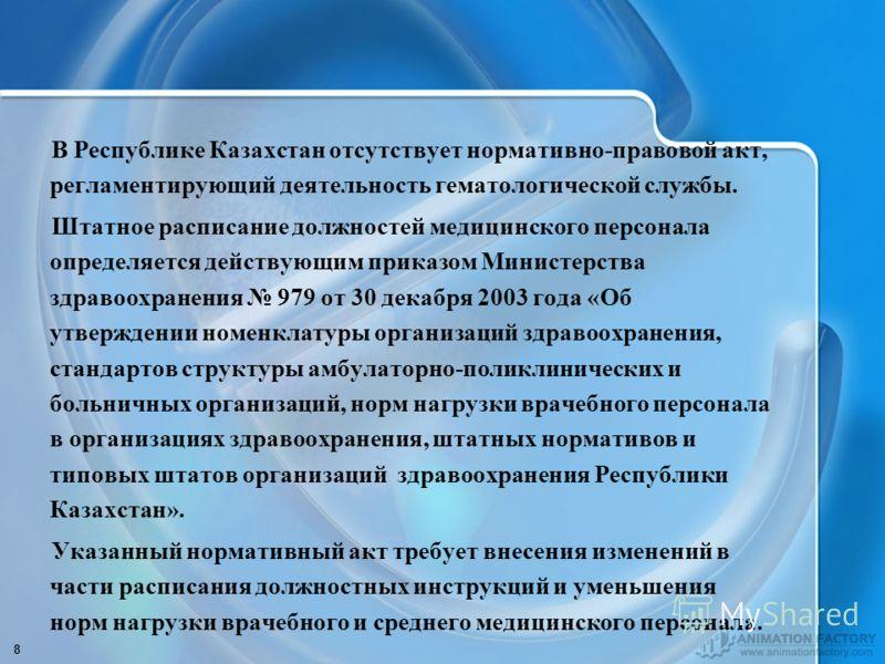 8 В Республике Казахстан отсутствует нормативно-правовой акт, регламентирующий деятельность гематологической службы. Штатное расписание должностей медицинского персонала определяется действующим приказом Министерства здравоохранения 979 от 30 декабря