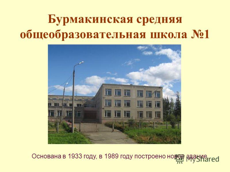 Бурмакинская средняя общеобразовательная школа 1 Основана в 1933 году, в 1989 году построено новое здание.