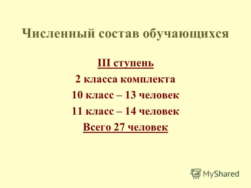 Численный состав обучающихся III ступень 2 класса комплекта 10 класс – 13 человек 11 класс – 14 человек Всего 27 человек