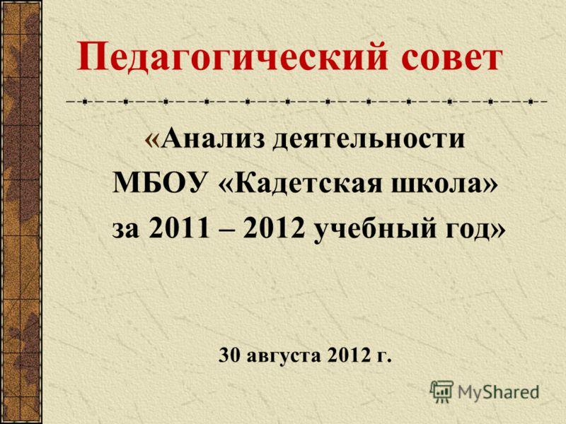 Педагогический совет «Анализ деятельности МБОУ «Кадетская школа» за 2011 – 2012 учебный год» 30 августа 2012 г.