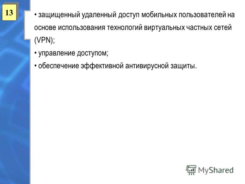 13 защищенный удаленный доступ мобильных пользователей на основе использования технологий виртуальных частных сетей (VPN); управление доступом; обеспечение эффективной антивирусной защиты.