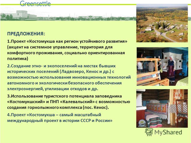 ПРЕДЛОЖЕНИЯ: 1.Проект «Костомукша как регион устойчивого развития» (акцент на системное управление, территория для комфортного проживания, социально ориентированная политика) 2.Создание этно- и экопоселений на местах бывших исторических поселений (Ла