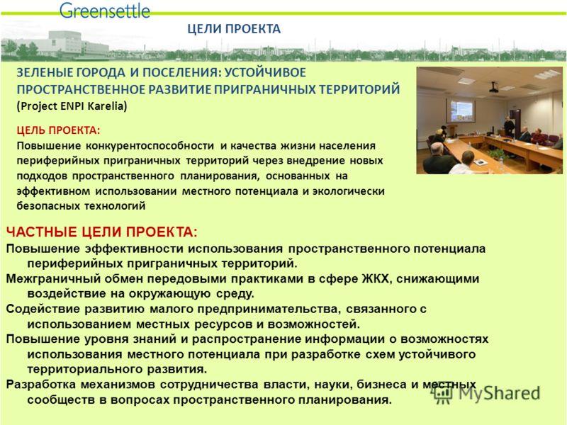ЗЕЛЕНЫЕ ГОРОДА И ПОСЕЛЕНИЯ: УСТОЙЧИВОЕ ПРОСТРАНСТВЕННОЕ РАЗВИТИЕ ПРИГРАНИЧНЫХ ТЕРРИТОРИЙ (Project ENPI Karelia) ЦЕЛЬ ПРОЕКТА: Повышение конкурентоспособности и качества жизни населения периферийных приграничных территорий через внедрение новых подход