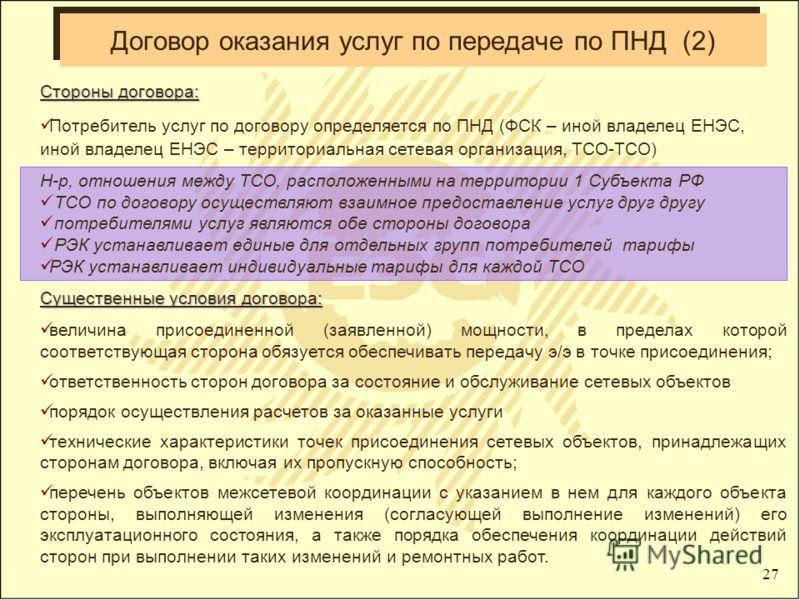 27 Стороны договора: Потребитель услуг по договору определяется по ПНД (ФСК – иной владелец ЕНЭС, иной владелец ЕНЭС – территориальная сетевая организация, ТСО-ТСО) Н-р, отношения между ТСО, расположенными на территории 1 Субъекта РФ ТСО по договору