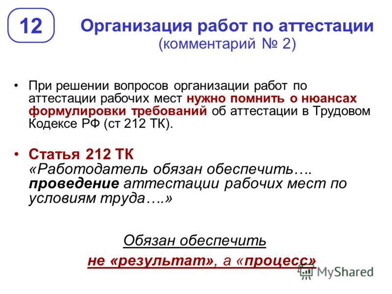 Организация работ по аттестации (комментарий 2) 12 При решении вопросов организации работ по аттестации рабочих мест нужно помнить о нюансах формулировки требований об аттестации в Трудовом Кодексе РФ (ст 212 ТК). Статья 212 ТК «Работодатель обязан о