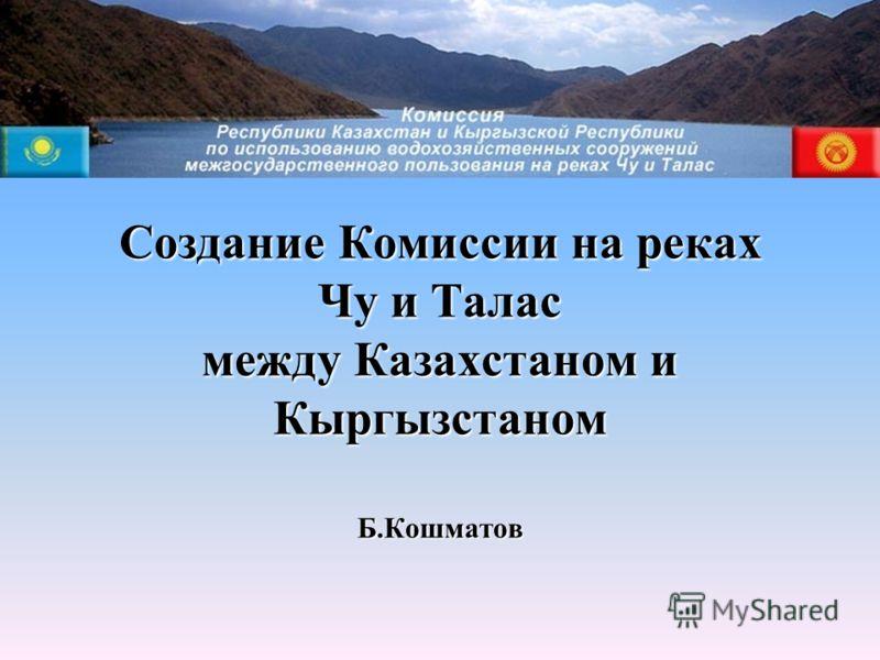 Создание Комиссии на реках Чу и Талас между Казахстаном и Кыргызстаном Б.Кошматов