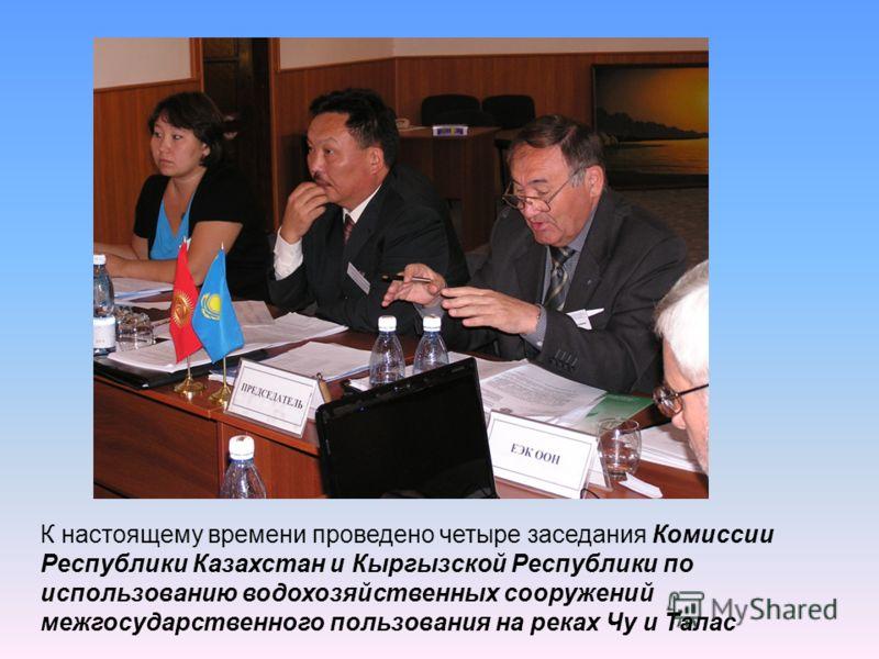 К настоящему времени проведено четыре заседания Комиссии Республики Казахстан и Кыргызской Республики по использованию водохозяйственных сооружений межгосударственного пользования на реках Чу и Талас