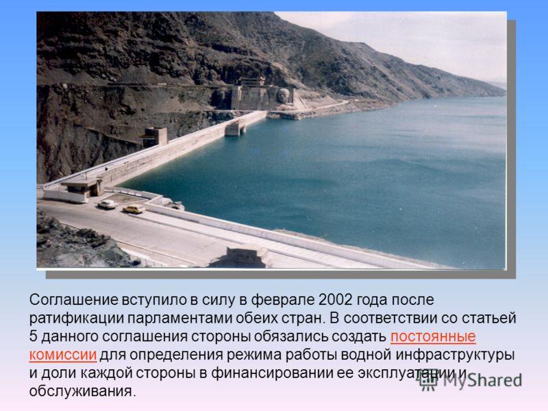 Соглашение вступило в силу в феврале 2002 года после ратификации парламентами обеих стран. В соответствии со статьей 5 данного соглашения стороны обязались создать постоянные комиссии для определения режима работы водной инфраструктуры и доли каждой