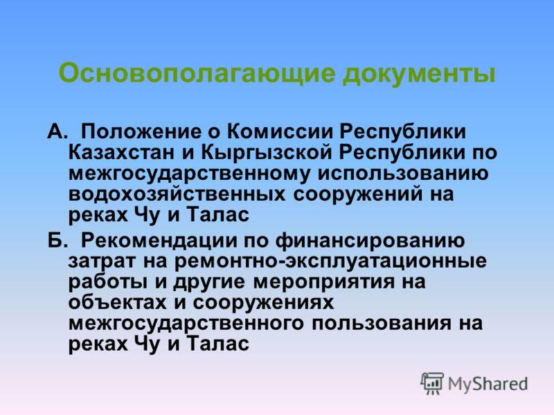 Основополагающие документы А. Положение о Комиссии Республики Казахстан и Кыргызской Республики по межгосударственному использованию водохозяйственных сооружений на реках Чу и Талас Б. Рекомендации по финансированию затрат на ремонтно-эксплуатационны
