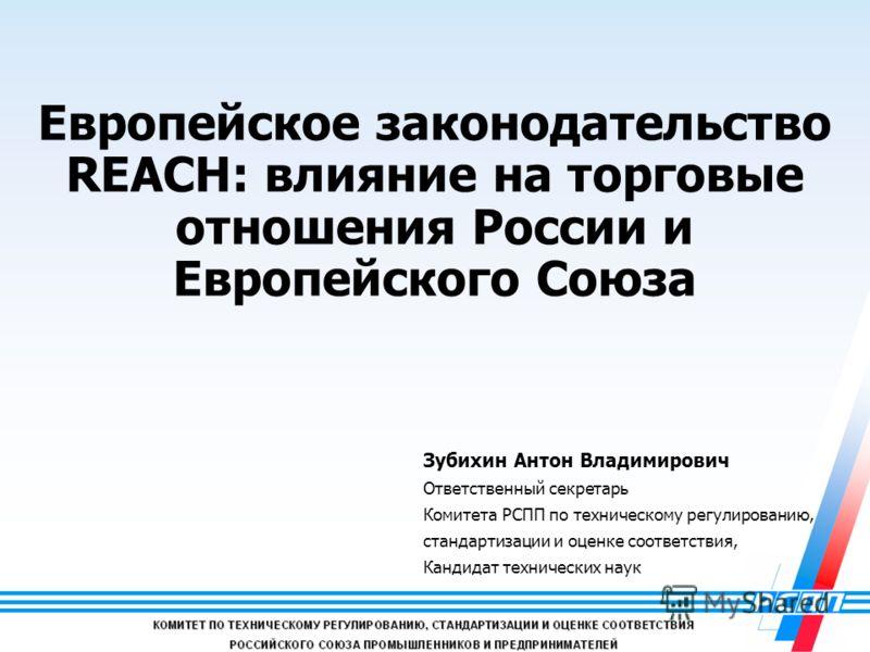 1 Европейское законодательство REACH: влияние на торговые отношения России и Европейского Союза Зубихин Антон Владимирович Ответственный секретарь Комитета РСПП по техническому регулированию, стандартизации и оценке соответствия, Кандидат технических