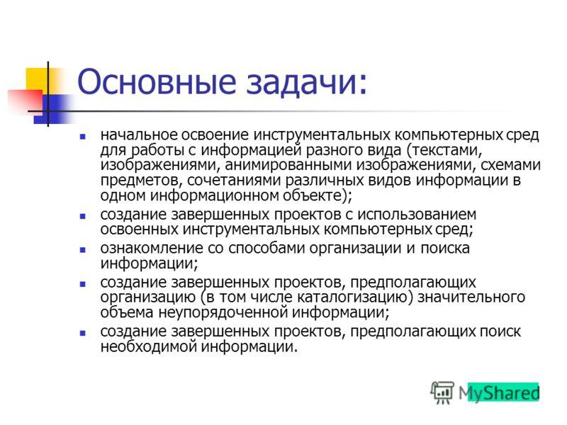 Основные задачи: начальное освоение инструментальных компьютерных сред для работы с информацией разного вида (текстами, изображениями, анимированными изображениями, схемами предметов, сочетаниями различных видов информации в одном информационном объе