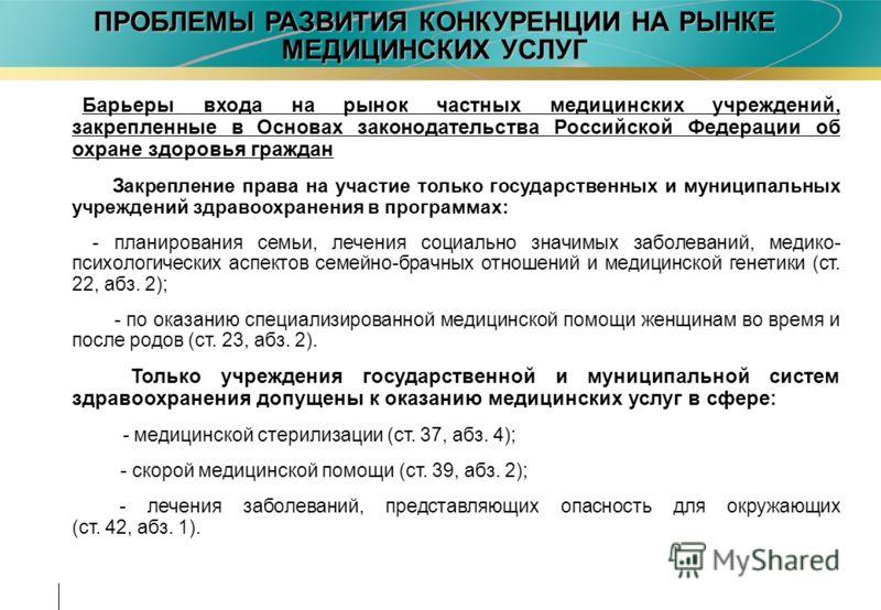 ПРОБЛЕМЫ РАЗВИТИЯ КОНКУРЕНЦИИ НА РЫНКЕ МЕДИЦИНСКИХ УСЛУГ Барьеры входа на рынок частных медицинских учреждений, закрепленные в Основах законодательства Российской Федерации об охране здоровья граждан Закрепление права на участие только государственны